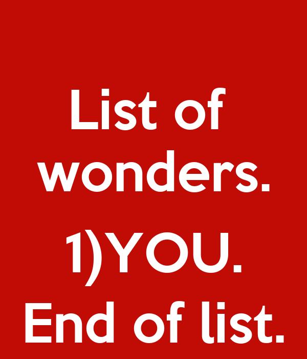 List of  wonders.  1)YOU. End of list.