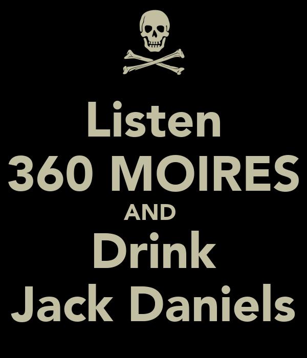 Listen 360 MOIRES AND  Drink Jack Daniels
