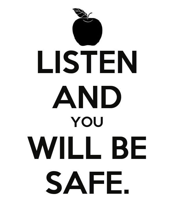 LISTEN AND YOU WILL BE SAFE.