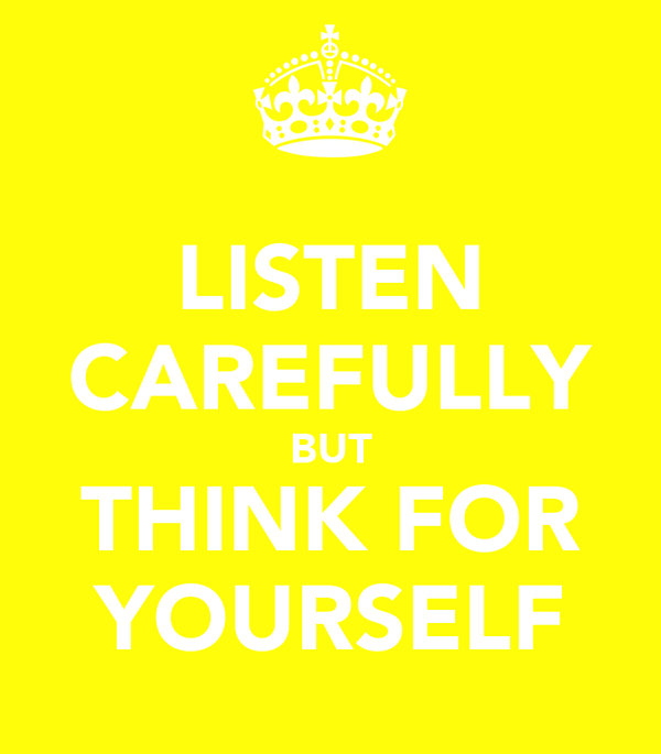 LISTEN CAREFULLY BUT THINK FOR YOURSELF