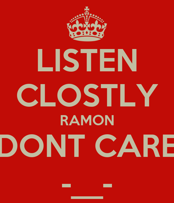 LISTEN CLOSTLY RAMON DONT CARE -__-