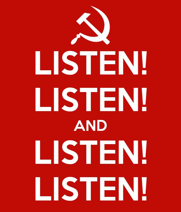 LISTEN! LISTEN! AND LISTEN! LISTEN!