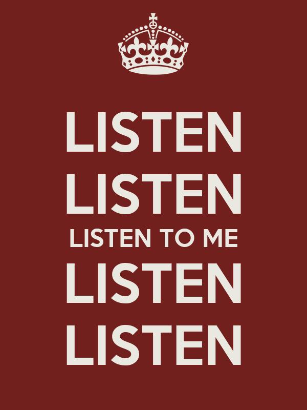 LISTEN LISTEN LISTEN TO ME LISTEN LISTEN