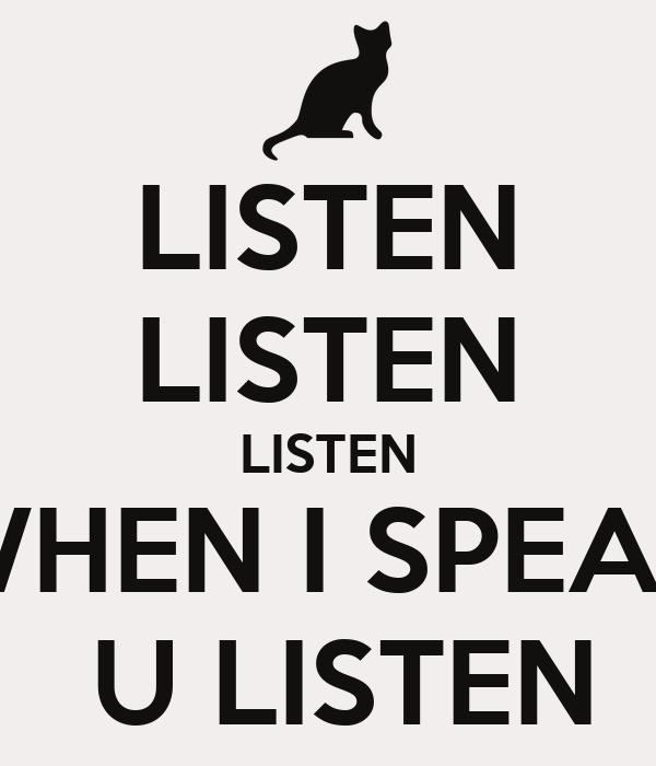 LISTEN LISTEN LISTEN WHEN I SPEAK  U LISTEN