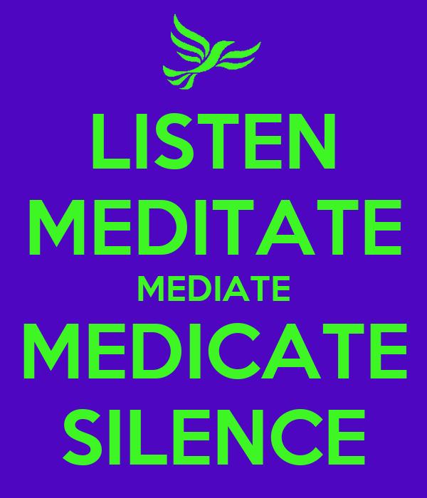 LISTEN MEDITATE MEDIATE MEDICATE SILENCE