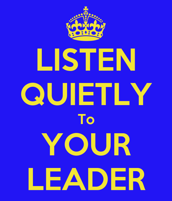 LISTEN QUIETLY To YOUR LEADER