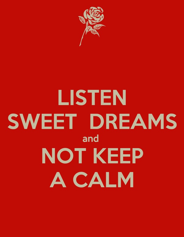 LISTEN SWEET  DREAMS and  NOT KEEP A CALM