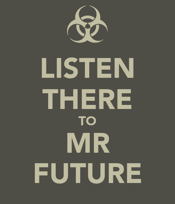 LISTEN THERE TO MR FUTURE