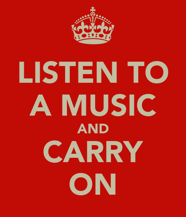 LISTEN TO A MUSIC AND CARRY ON