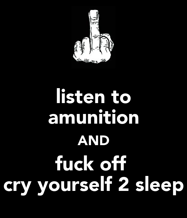 listen to amunition AND fuck off  cry yourself 2 sleep