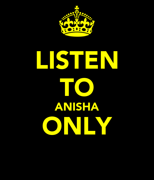 LISTEN TO ANISHA ONLY