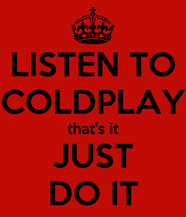 LISTEN TO COLDPLAY that's it JUST DO IT