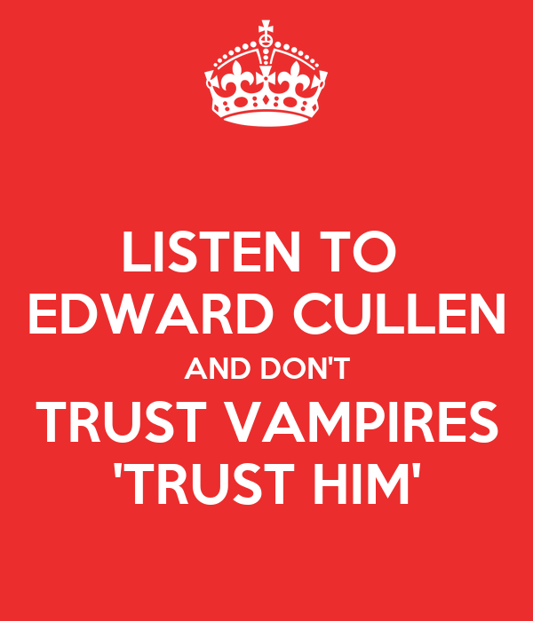 LISTEN TO  EDWARD CULLEN AND DON'T TRUST VAMPIRES 'TRUST HIM'