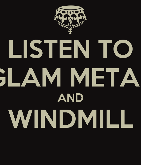 LISTEN TO GLAM METAL AND WINDMILL