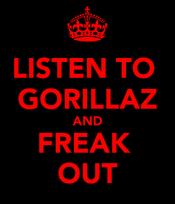 LISTEN TO  GORILLAZ AND FREAK  OUT