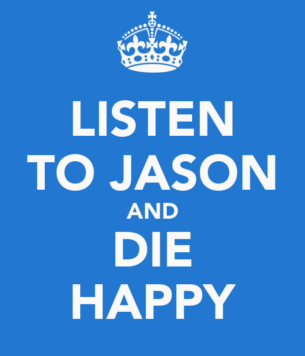 LISTEN TO JASON AND DIE HAPPY