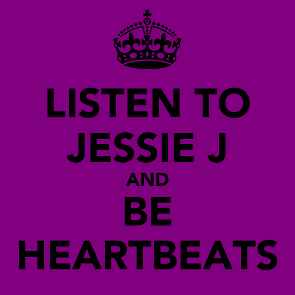 LISTEN TO JESSIE J AND BE HEARTBEATS