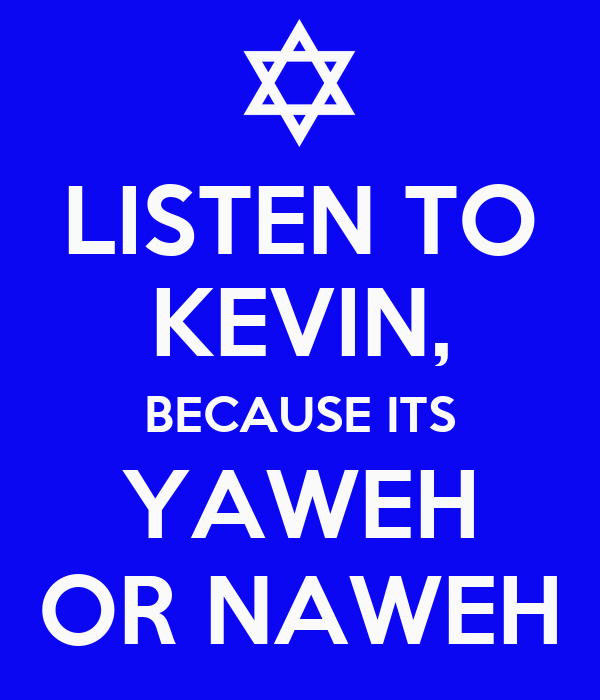 LISTEN TO KEVIN, BECAUSE ITS YAWEH OR NAWEH