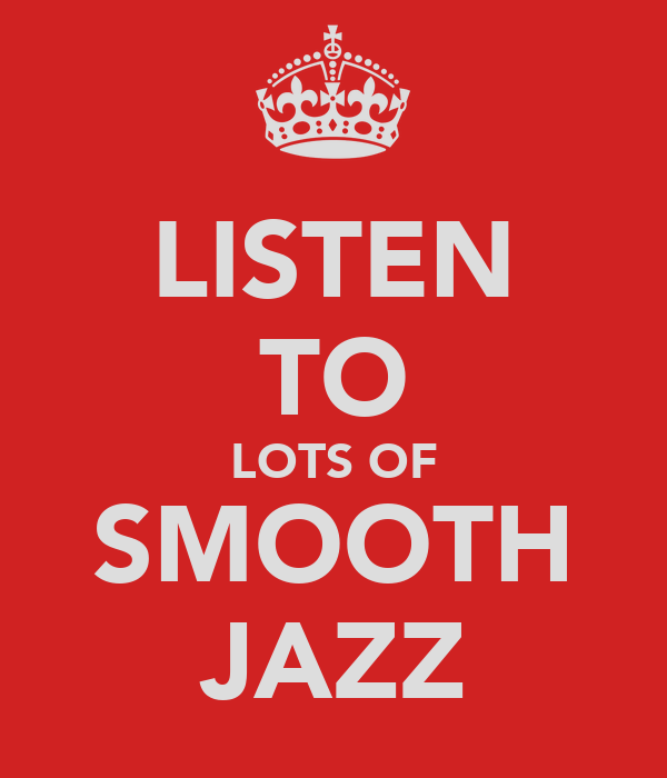 LISTEN TO LOTS OF SMOOTH JAZZ