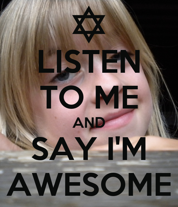 LISTEN TO ME AND SAY I'M AWESOME