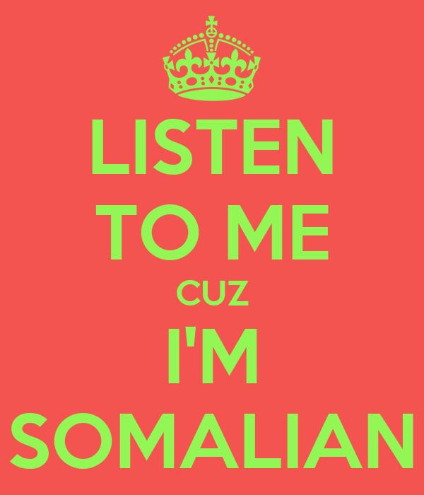 LISTEN TO ME CUZ I'M SOMALIAN