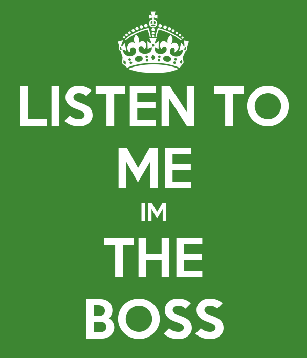 LISTEN TO ME IM THE BOSS