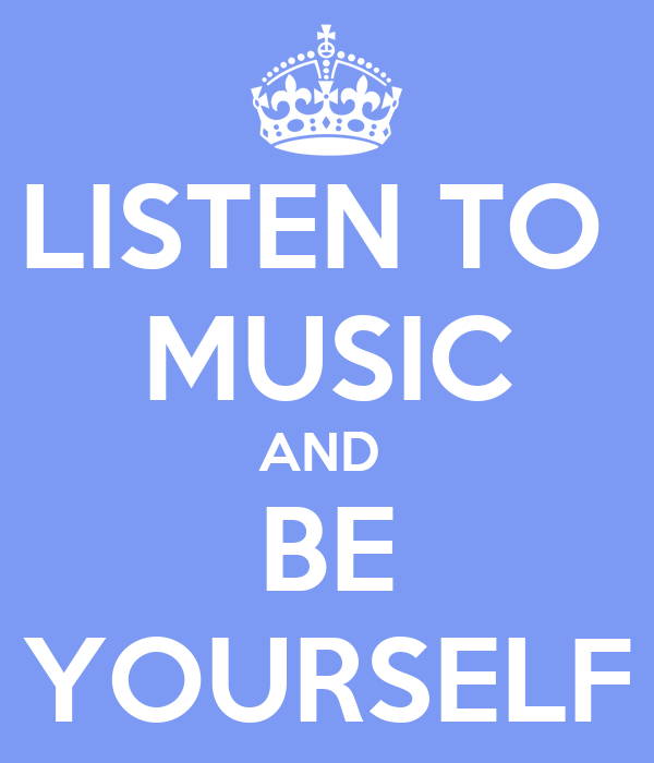 LISTEN TO  MUSIC AND  BE YOURSELF