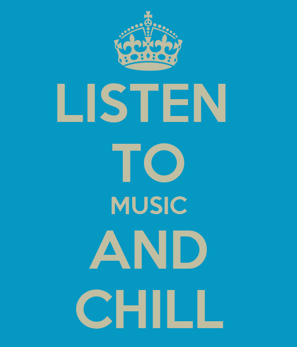 LISTEN  TO MUSIC AND CHILL