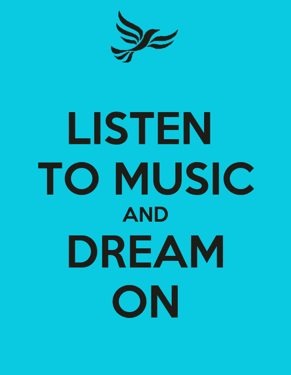 LISTEN  TO MUSIC AND DREAM ON