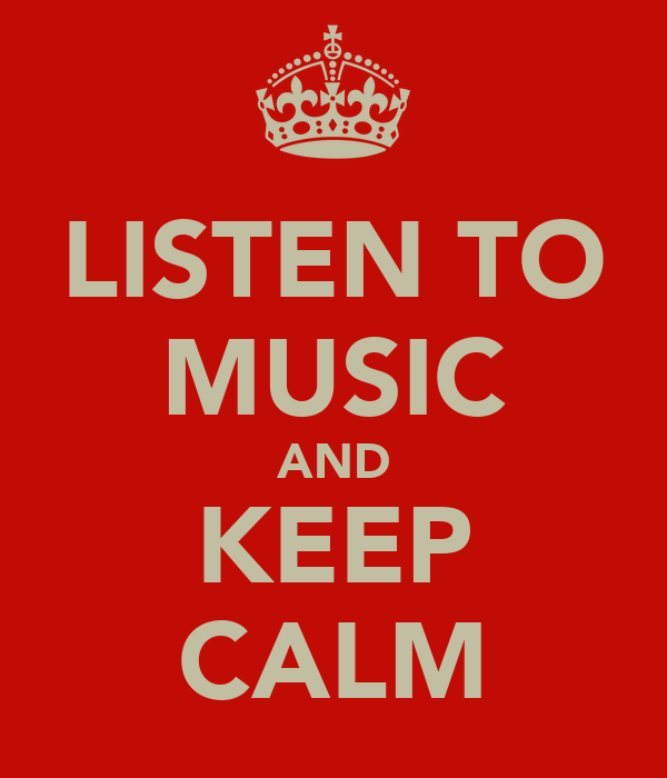 LISTEN TO MUSIC AND KEEP CALM