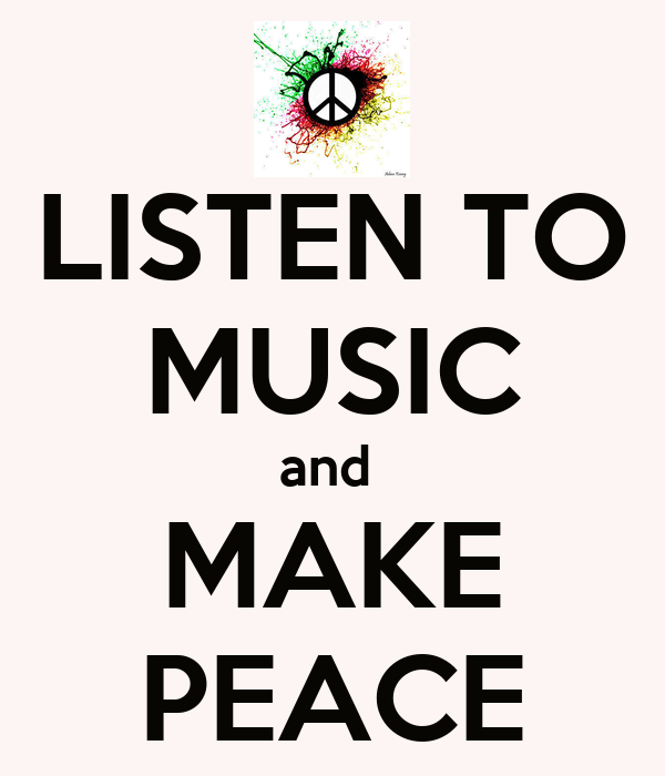 LISTEN TO MUSIC and  MAKE PEACE