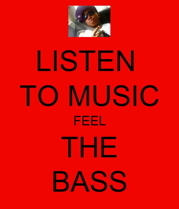 LISTEN  TO MUSIC FEEL THE BASS