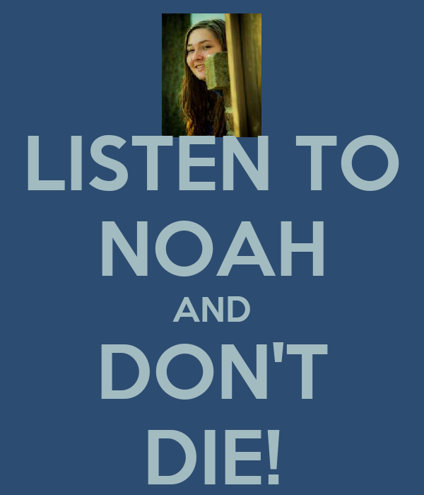 LISTEN TO NOAH AND DON'T DIE!