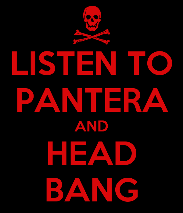 LISTEN TO PANTERA AND HEAD BANG