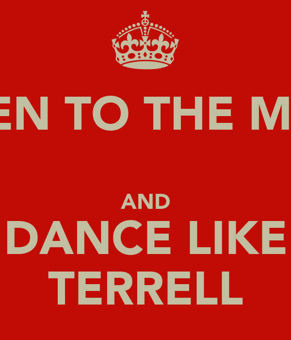 LISTEN TO THE MUSIC  AND DANCE LIKE TERRELL