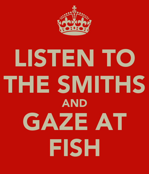 LISTEN TO THE SMITHS AND GAZE AT FISH