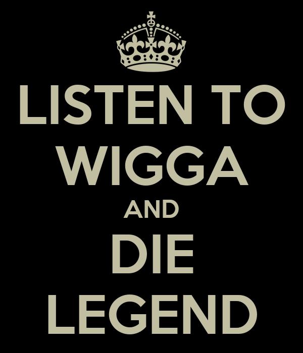 LISTEN TO WIGGA AND DIE LEGEND