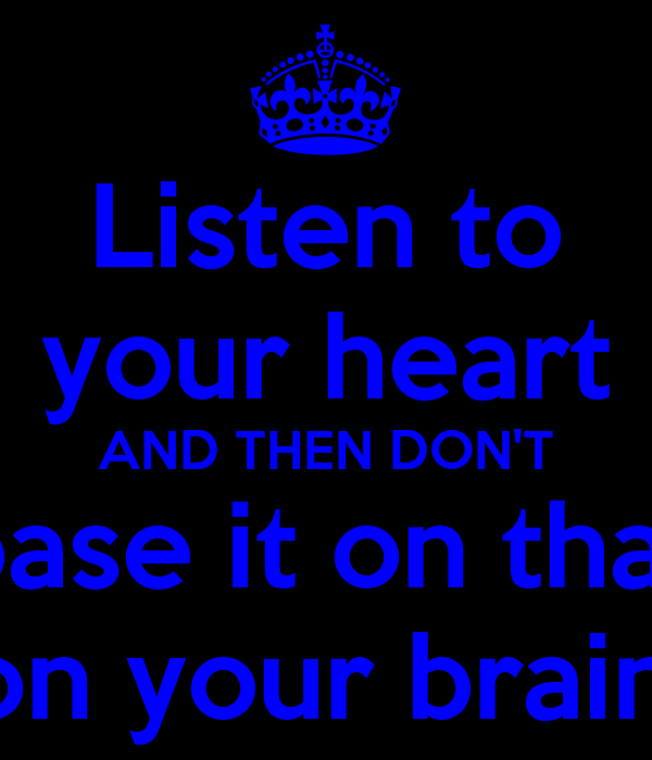 Listen to your heart AND THEN DON'T base it on that base it on your brain as well