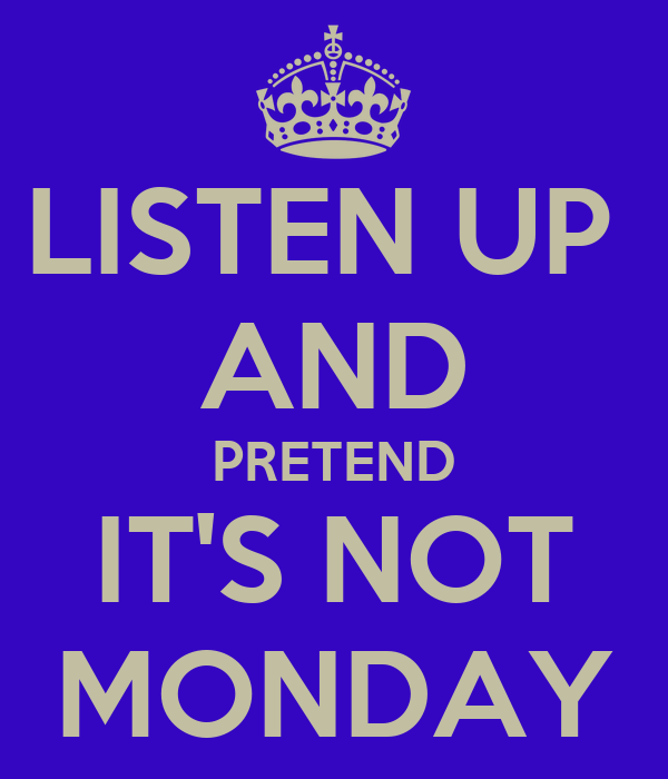 LISTEN UP  AND PRETEND IT'S NOT MONDAY