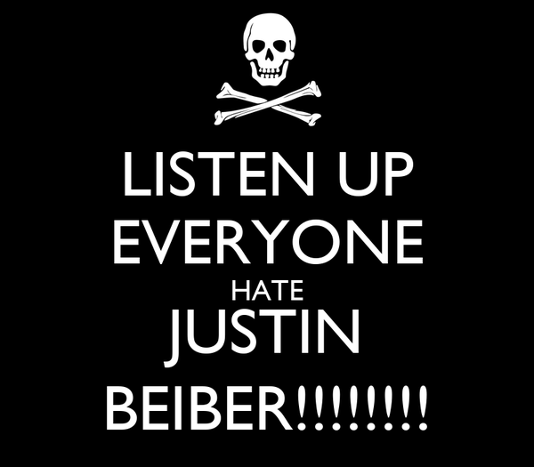 LISTEN UP EVERYONE HATE JUSTIN BEIBER!!!!!!!!