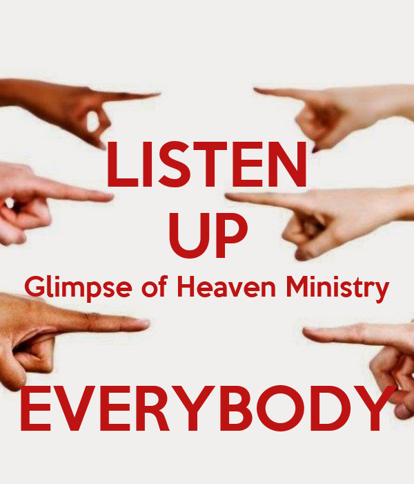LISTEN UP Glimpse of Heaven Ministry  EVERYBODY