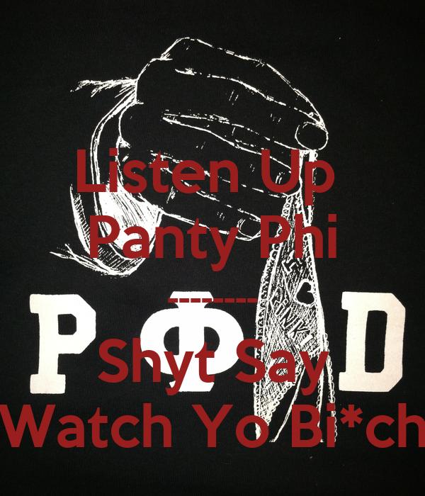 Listen Up  Panty Phi -------- Shyt Say Watch Yo Bi*ch