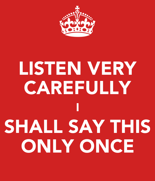 LISTEN VERY CAREFULLY I SHALL SAY THIS ONLY ONCE