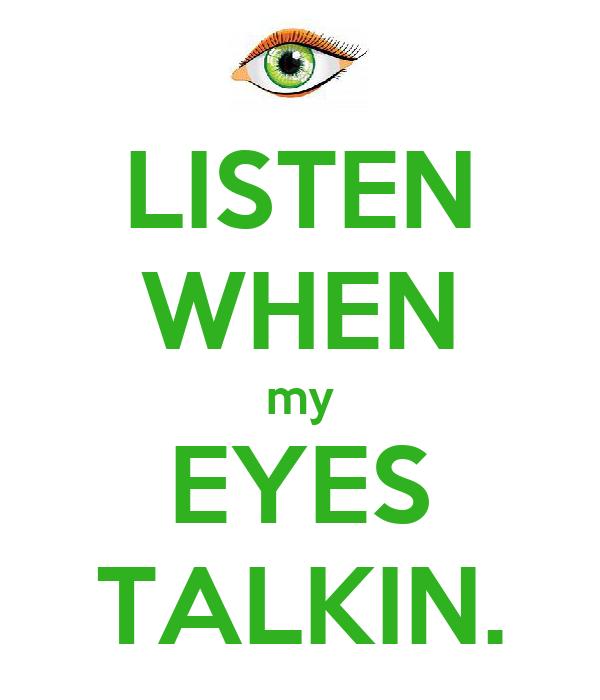 LISTEN WHEN my EYES TALKIN.
