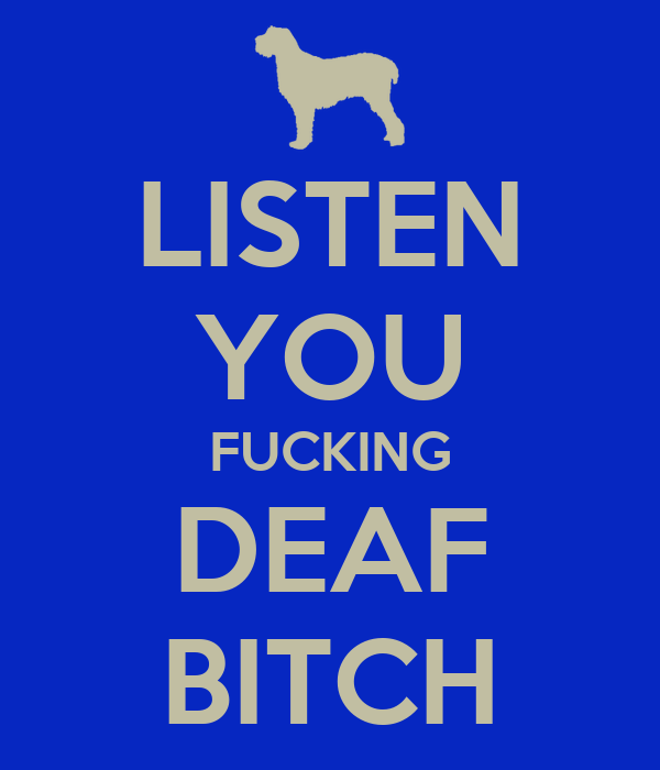 LISTEN YOU FUCKING DEAF BITCH