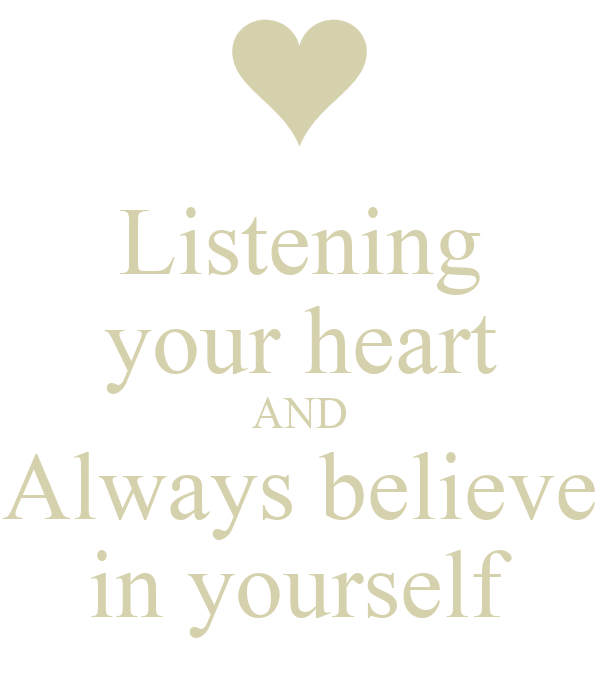 Listening your heart AND Always believe in yourself
