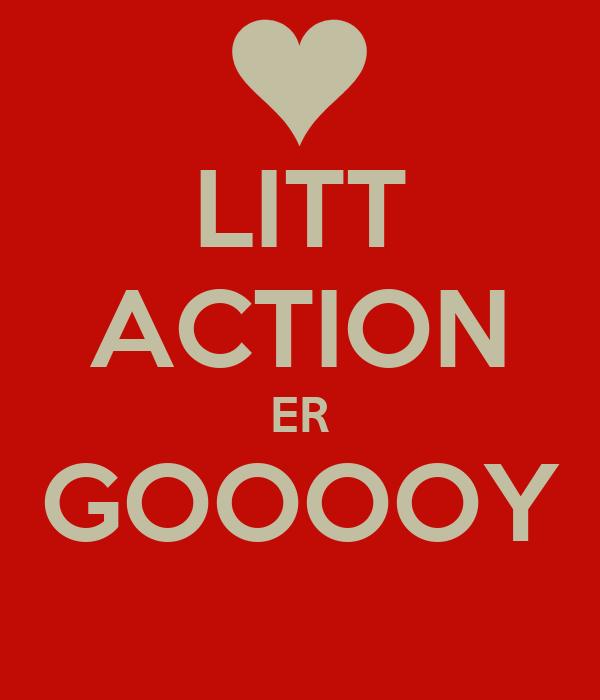 LITT ACTION ER GOOOOY