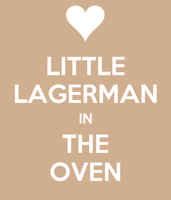 LITTLE LAGERMAN IN THE OVEN