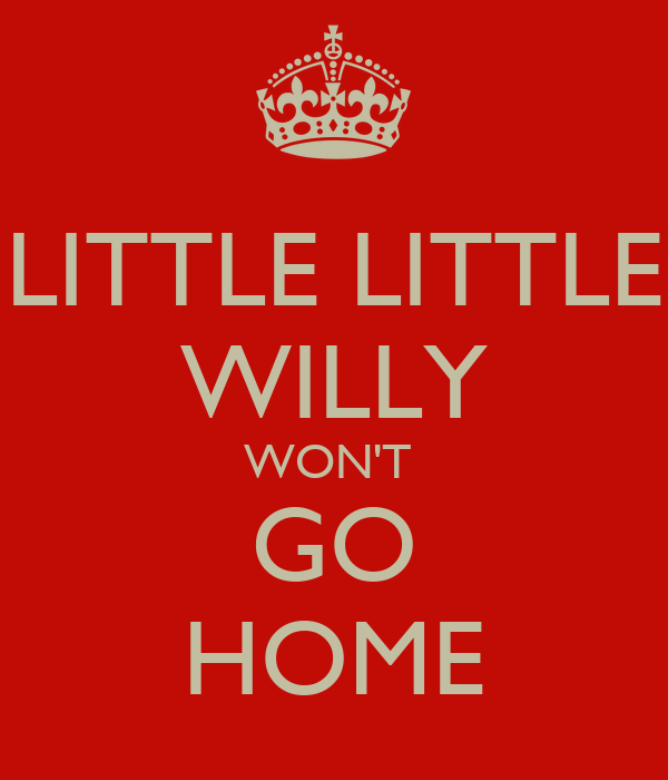 LITTLE LITTLE WILLY WON'T  GO HOME