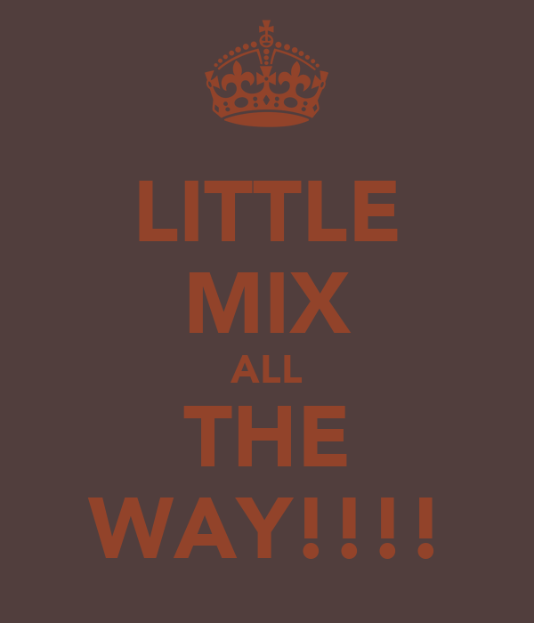 LITTLE MIX ALL THE WAY!!!!